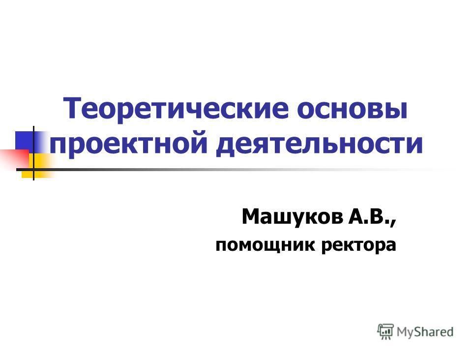 Теоретические основы проектной деятельности Машуков А.В., помощник ректора