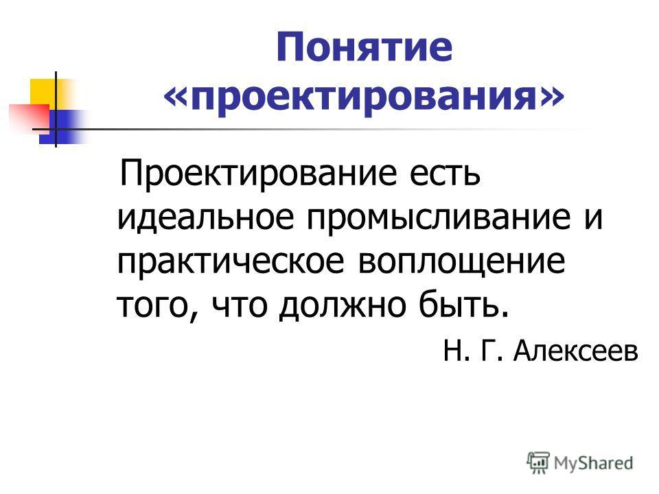 Понятие «проектирования» Проектирование есть идеальное промысливание и практическое воплощение того, что должно быть. Н. Г. Алексеев