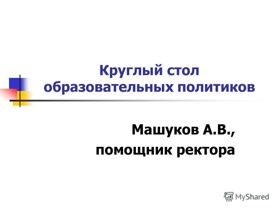 Круглый стол образовательных политиков Машуков А.В., помощник ректора