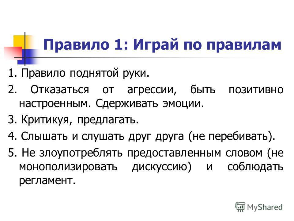 Правило 1: Играй по правилам 1. Правило поднятой руки. 2. Отказаться от агрессии, быть позитивно настроенным. Сдерживать эмоции. 3. Критикуя, предлагать. 4. Слышать и слушать друг друга (не перебивать). 5. Не злоупотреблять предоставленным словом (не