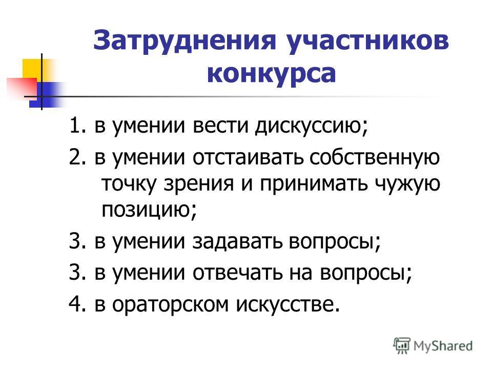 Затруднения участников конкурса 1. в умении вести дискуссию; 2. в умении отстаивать собственную точку зрения и принимать чужую позицию; 3. в умении задавать вопросы; 3. в умении отвечать на вопросы; 4. в ораторском искусстве.