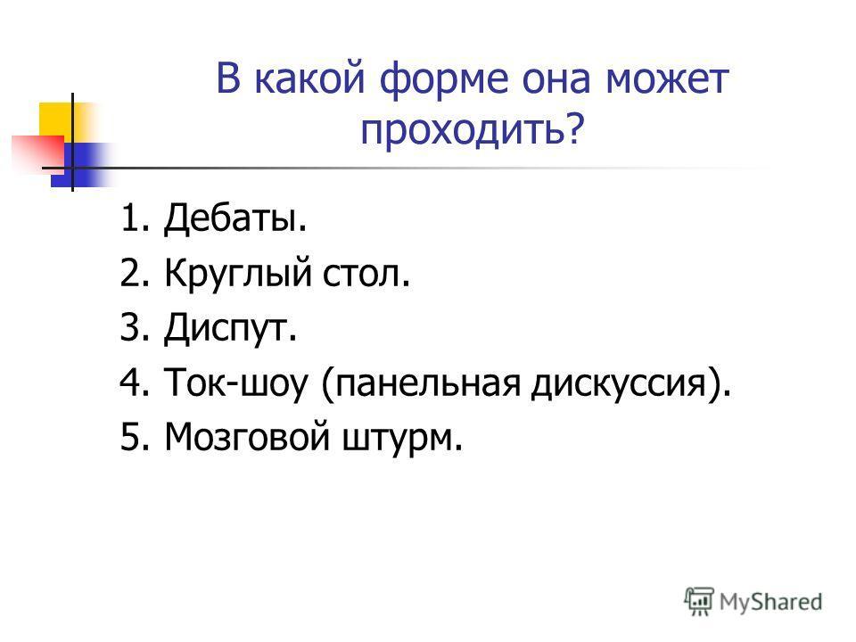 В какой форме она может проходить? 1. Дебаты. 2. Круглый стол. 3. Диспут. 4. Ток-шоу (панельная дискуссия). 5. Мозговой штурм.