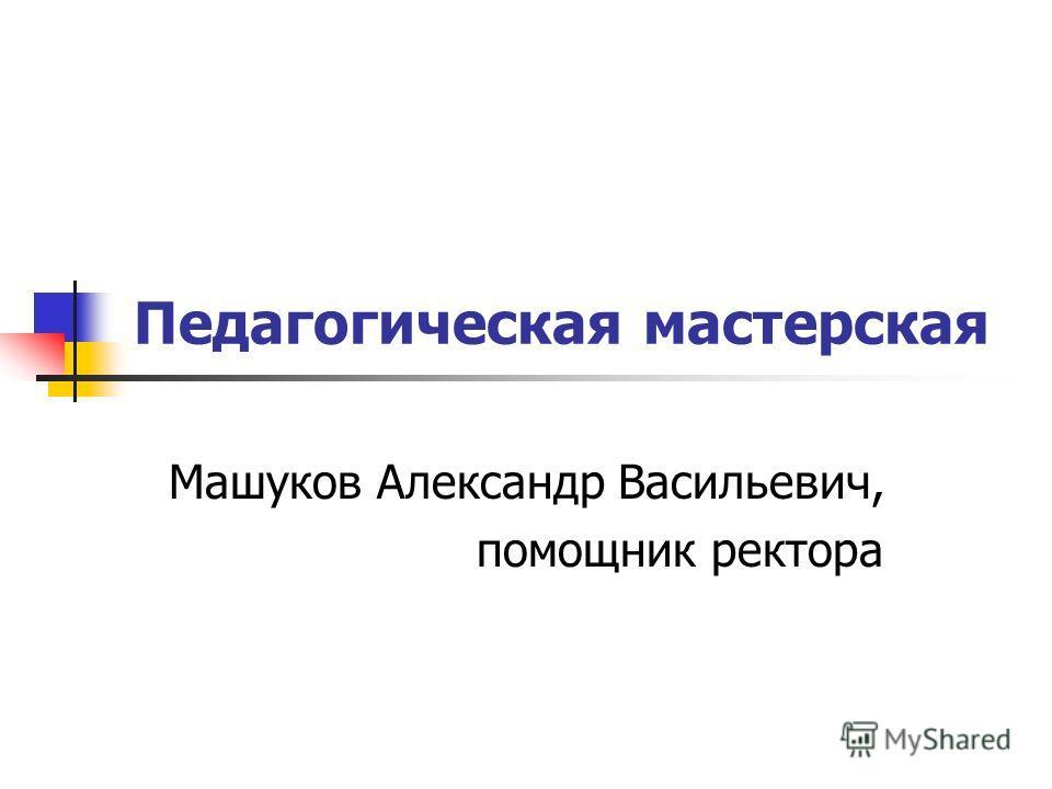 Педагогическая мастерская Машуков Александр Васильевич, помощник ректора