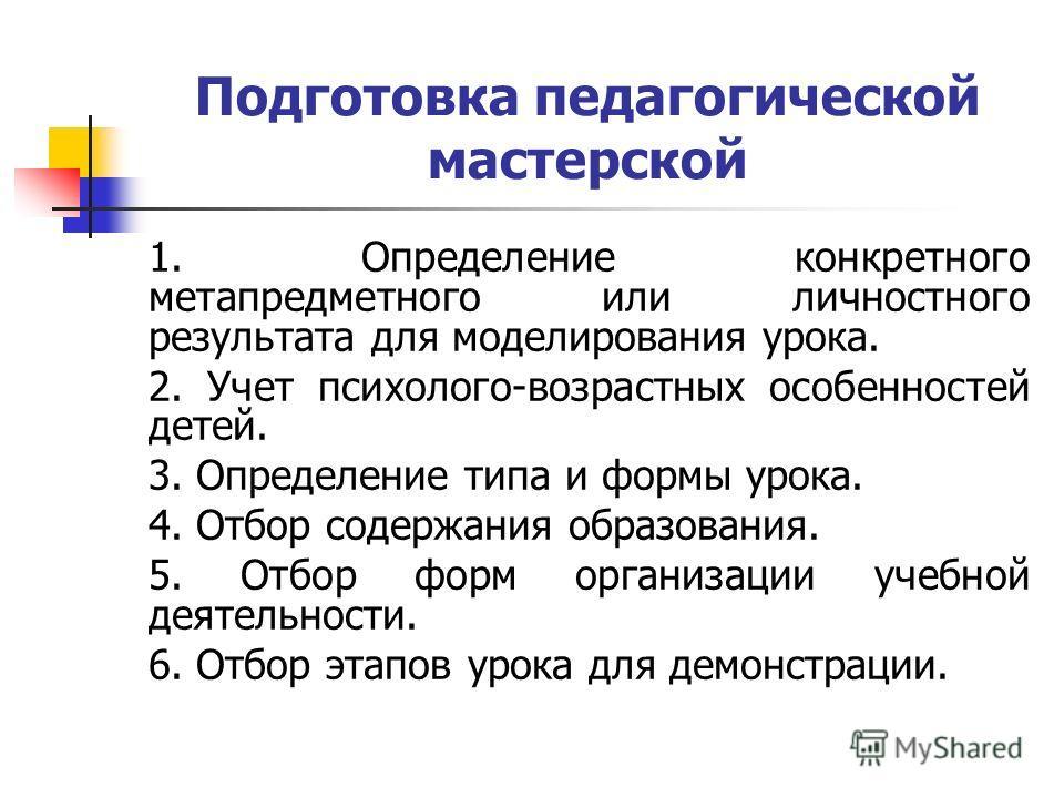 Подготовка педагогической мастерской 1. Определение конкретного метапредметного или личностного результата для моделирования урока. 2. Учет психолого-возрастных особенностей детей. 3. Определение типа и формы урока. 4. Отбор содержания образования. 5