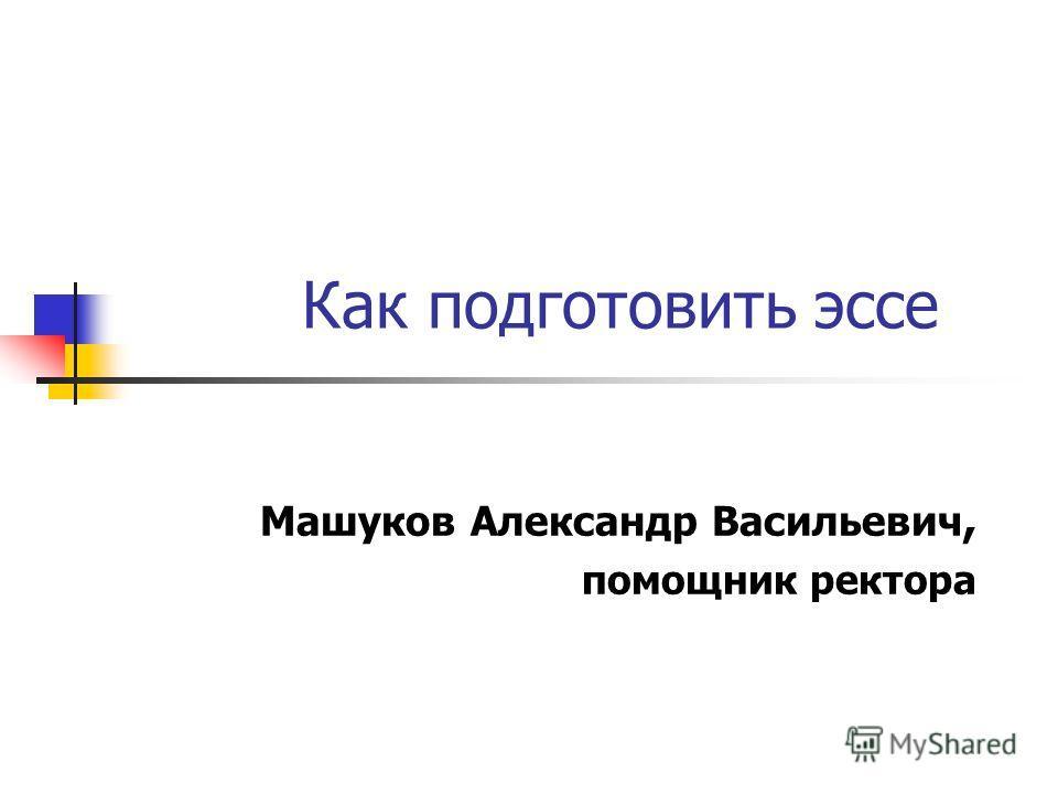 Как подготовить эссе Машуков Александр Васильевич, помощник ректора