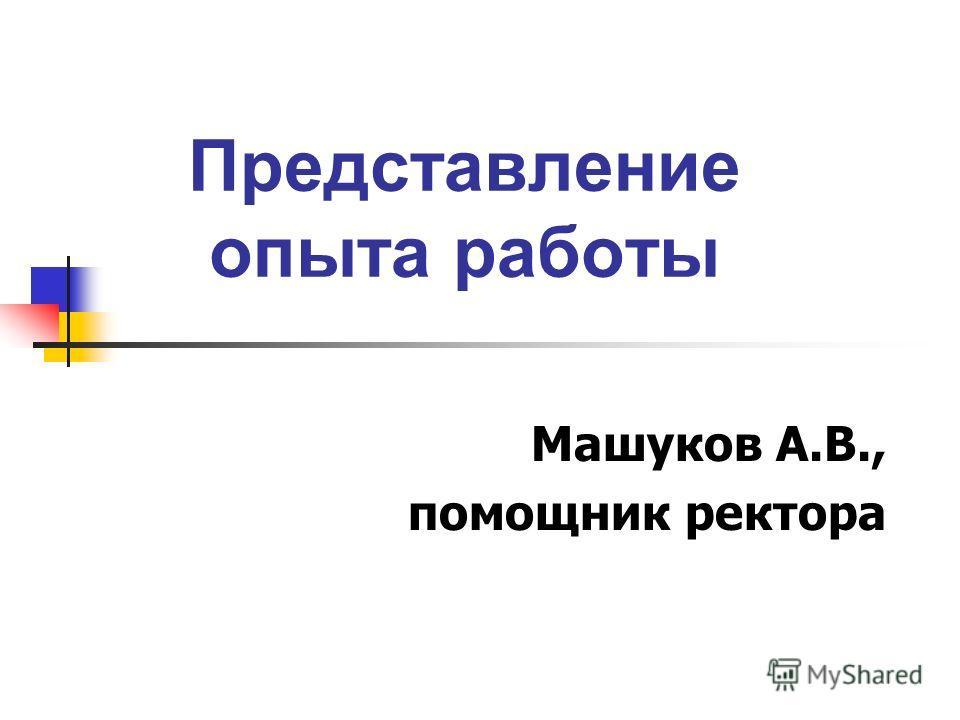 Представление опыта работы Машуков А.В., помощник ректора