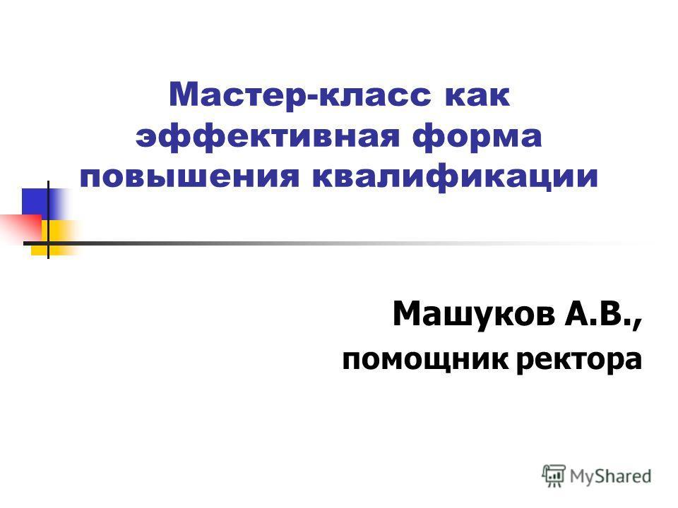Мастер-класс как эффективная форма повышения квалификации Машуков А.В., помощник ректора