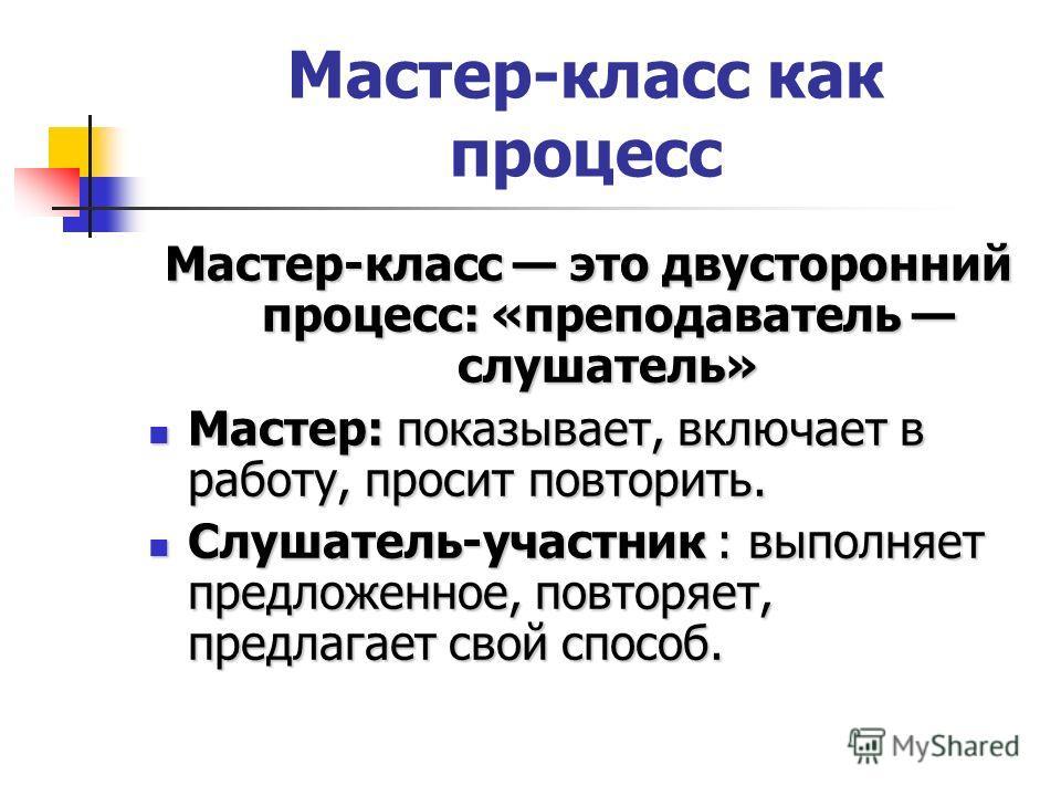 Мастер-класс как процесс Мастер-класс это двусторонний процесс: «преподаватель слушатель» Мастер: показывает, включает в работу, просит повторить. Мастер: показывает, включает в работу, просит повторить. Слушатель-участник : выполняет предложенное, п