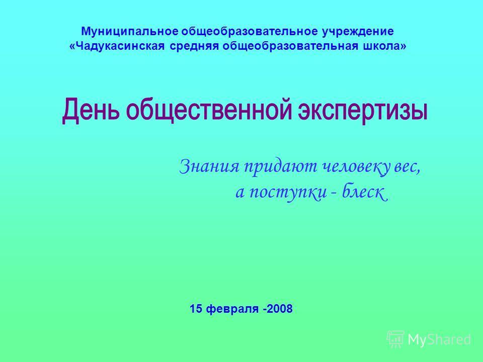 Муниципальное общеобразовательное учреждение «Чадукасинская средняя общеобразовательная школа» Знания придают человеку вес, а поступки - блеск 15 февраля -2008