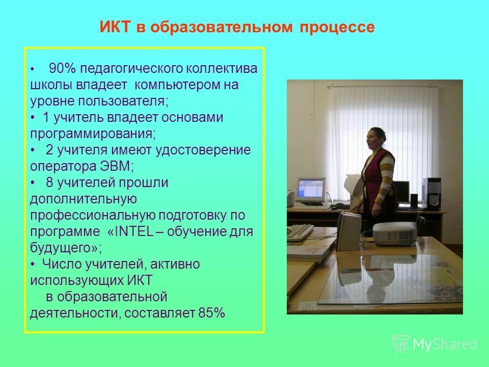 90% педагогического коллектива школы владеет компьютером на уровне пользователя; 1 учитель владеет основами программирования; 2 учителя имеют удостоверение оператора ЭВМ; 8 учителей прошли дополнительную профессиональную подготовку по программе «INTE