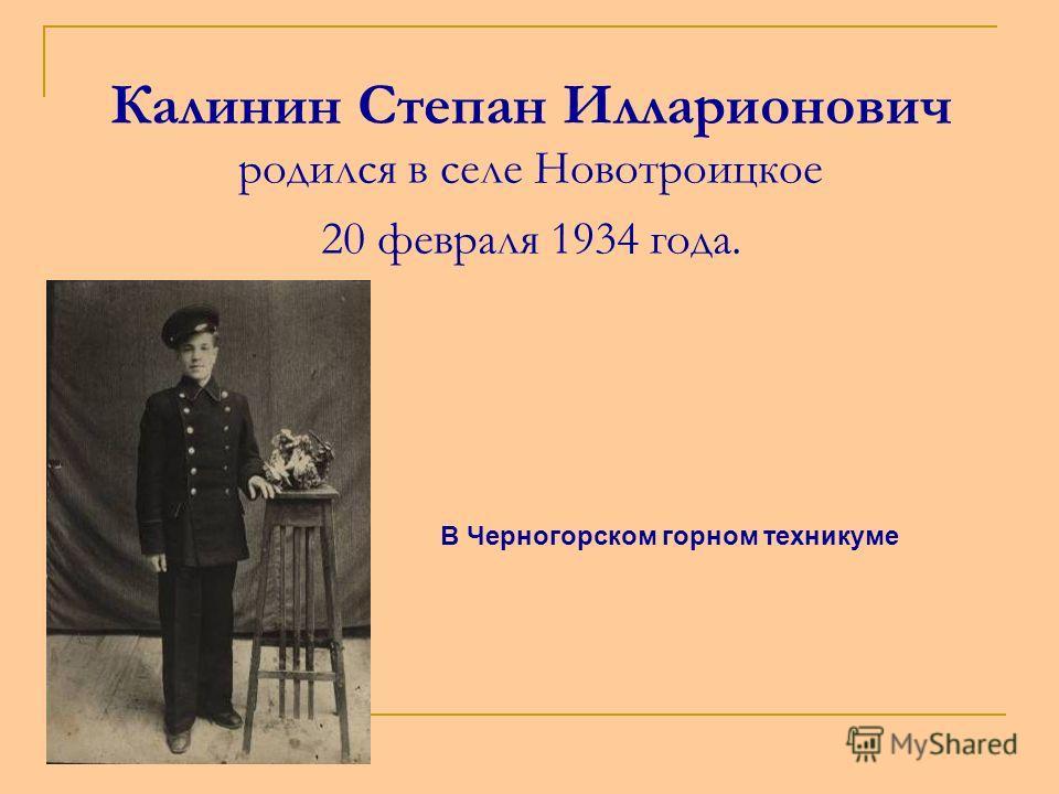 Калинин Степан Илларионович родился в селе Новотроицкое 20 февраля 1934 года. В Черногорском горном техникуме