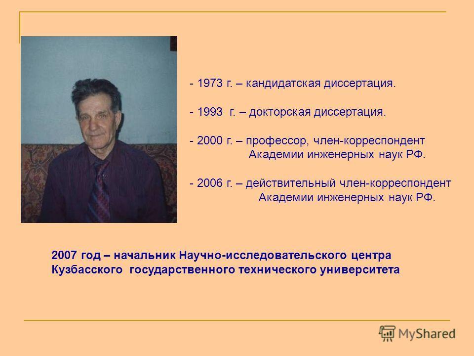 2007 год – начальник Научно-исследовательского центра Кузбасского государственного технического университета - 1973 г. – кандидатская диссертация. - 1993 г. – докторская диссертация. - 2000 г. – профессор, член-корреспондент Академии инженерных наук