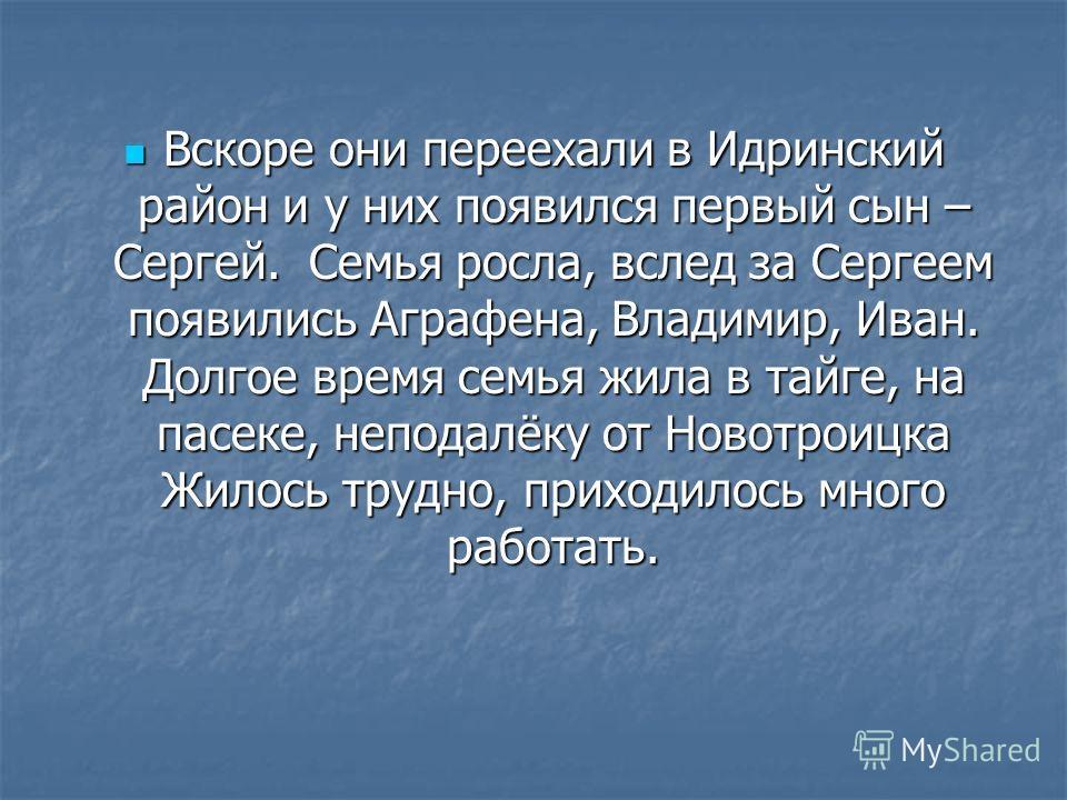 Вскоре они переехали в Идринский район и у них появился первый сын – Сергей. Семья росла, вслед за Сергеем появились Аграфена, Владимир, Иван. Долгое время семья жила в тайге, на пасеке, неподалёку от Новотроицка Жилось трудно, приходилось много рабо