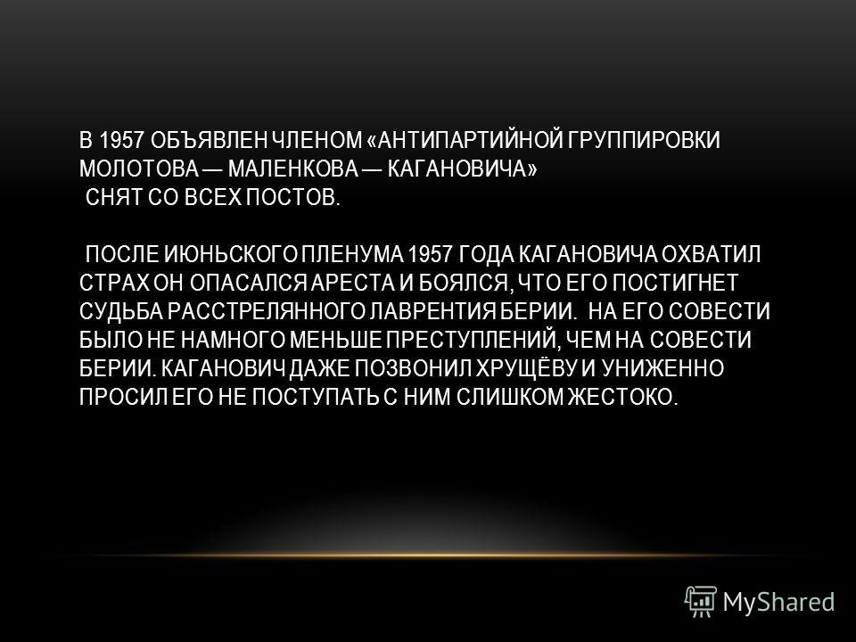В 1957 ОБЪЯВЛЕН ЧЛЕНОМ «АНТИПАРТИЙНОЙ ГРУППИРОВКИ МОЛОТОВА МАЛЕНКОВА КАГАНОВИЧА» СНЯТ СО ВСЕХ ПОСТОВ. ПОСЛЕ ИЮНЬСКОГО ПЛЕНУМА 1957 ГОДА КАГАНОВИЧА ОХВАТИЛ СТРАХ ОН ОПАСАЛСЯ АРЕСТА И БОЯЛСЯ, ЧТО ЕГО ПОСТИГНЕТ СУДЬБА РАССТРЕЛЯННОГО ЛАВРЕНТИЯ БЕРИИ. НА
