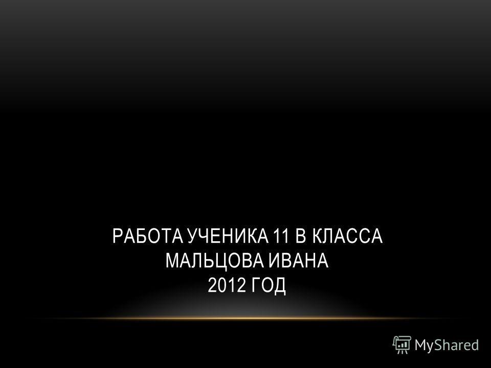 РАБОТА УЧЕНИКА 11 В КЛАССА МАЛЬЦОВА ИВАНА 2012 ГОД