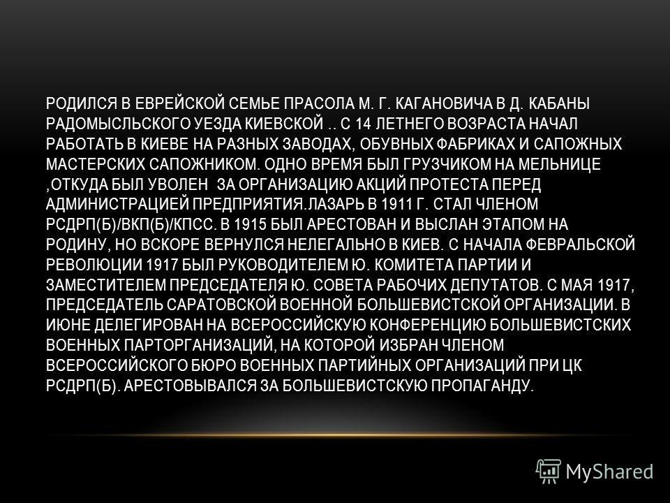 РОДИЛСЯ В ЕВРЕЙСКОЙ СЕМЬЕ ПРАСОЛА М. Г. КАГАНОВИЧА В Д. КАБАНЫ РАДОМЫСЛЬСКОГО УЕЗДА КИЕВСКОЙ.. С 14 ЛЕТНЕГО ВОЗРАСТА НАЧАЛ РАБОТАТЬ В КИЕВЕ НА РАЗНЫХ ЗАВОДАХ, ОБУВНЫХ ФАБРИКАХ И САПОЖНЫХ МАСТЕРСКИХ САПОЖНИКОМ. ОДНО ВРЕМЯ БЫЛ ГРУЗЧИКОМ НА МЕЛЬНИЦЕ,ОТК