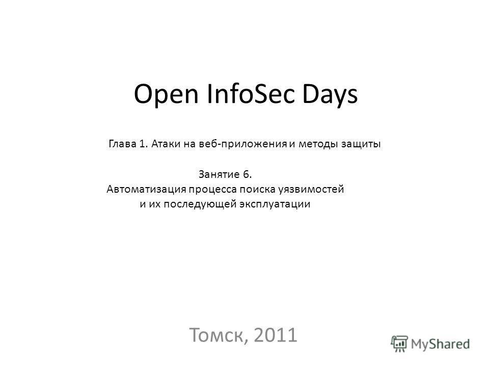 Open InfoSec Days Томск, 2011 Глава 1. Атаки на веб-приложения и методы защиты Занятие 6. Автоматизация процесса поиска уязвимостей и их последующей эксплуатации