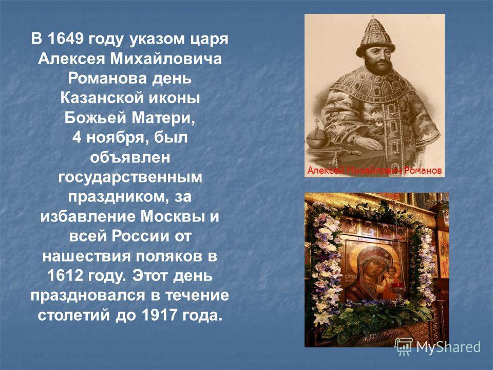 В 1649 году указом царя Алексея Михайловича Романова день Казанской иконы Божьей Матери, 4 ноября, был объявлен государственным праздником, за избавление Москвы и всей России от нашествия поляков в 1612 году. Этот день праздновался в течение столетий
