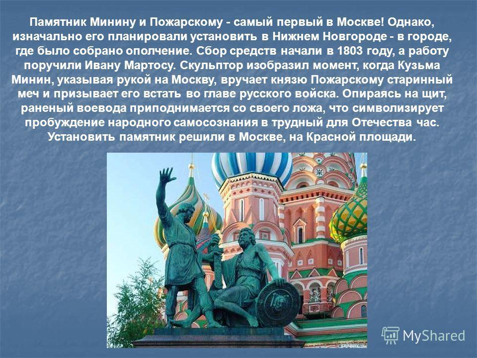 Памятник Минину и Пожарскому - самый первый в Москве! Однако, изначально его планировали установить в Нижнем Новгороде - в городе, где было собрано ополчение. Сбор средств начали в 1803 году, а работу поручили Ивану Мартосу. Скульптор изобразил момен