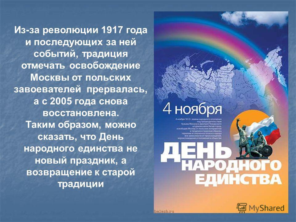 Из-за революции 1917 года и последующих за ней событий, традиция отмечать освобождение Москвы от польских завоевателей прервалась, а с 2005 года снова восстановлена. Таким образом, можно сказать, что День народного единства не новый праздник, а возвр