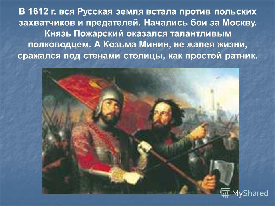 В 1612 г. вся Русская земля встала против польских захватчиков и предателей. Начались бои за Москву. Князь Пожарский оказался талантливым полководцем. А Козьма Минин, не жалея жизни, сражался под стенами столицы, как простой ратник.