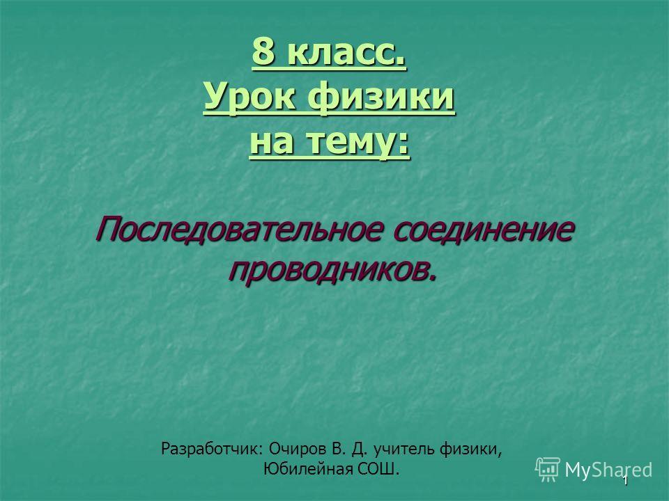 1 8 класс. Урок физики на тему: Последовательное соединение проводников. Разработчик: Очиров В. Д. учитель физики, Юбилейная СОШ.