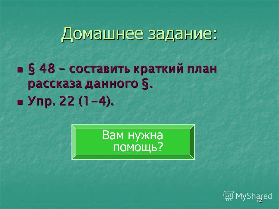 12 Домашнее задание: § 48 – составить краткий план рассказа данного §. § 48 – составить краткий план рассказа данного §. Упр. 22 (1-4). Упр. 22 (1-4). Вам нужна помощь?