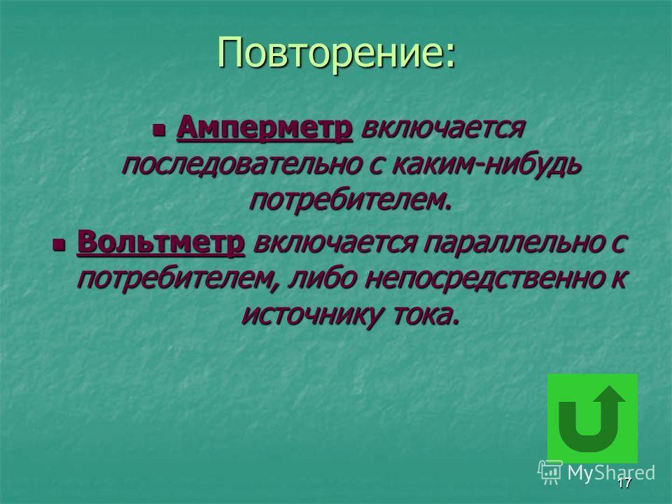 17Повторение: Амперметр включается последовательно с каким-нибудь потребителем. Амперметр включается последовательно с каким-нибудь потребителем. Вольтметр включается параллельно с потребителем, либо непосредственно к источнику тока. Вольтметр включа
