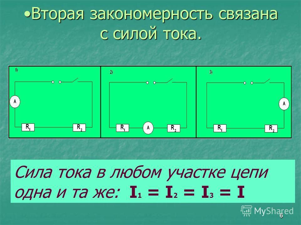 6 Вторая закономерность связана с силой тока.Вторая закономерность связана с силой тока. Сила тока в любом участке цепи одна и та же: I 1 = I 2 = I 3 = I