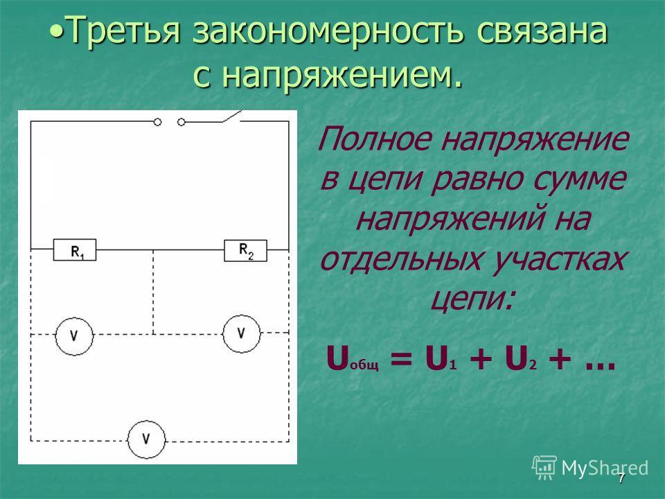 7 Третья закономерность связана с напряжением.Третья закономерность связана с напряжением. Полное напряжение в цепи равно сумме напряжений на отдельных участках цепи: U общ = U 1 + U 2 + …