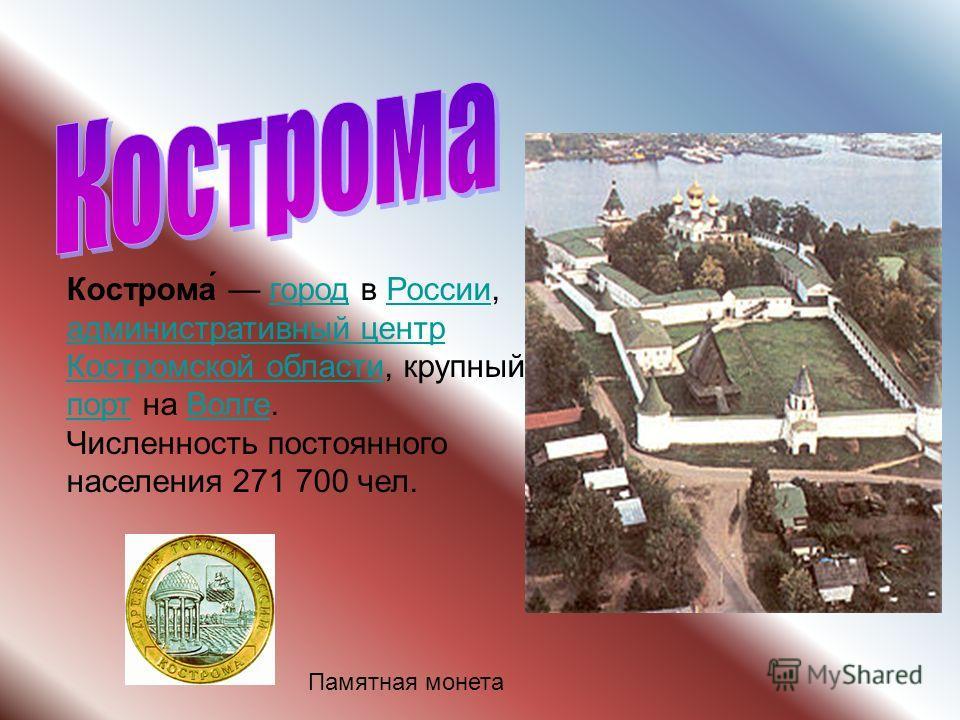 Памятная монета Кострома́ город в России, административный центр Костромской области, крупный порт на Волге.городРоссии административный центр Костромской области портВолге Численность постоянного населения 271 700 чел.