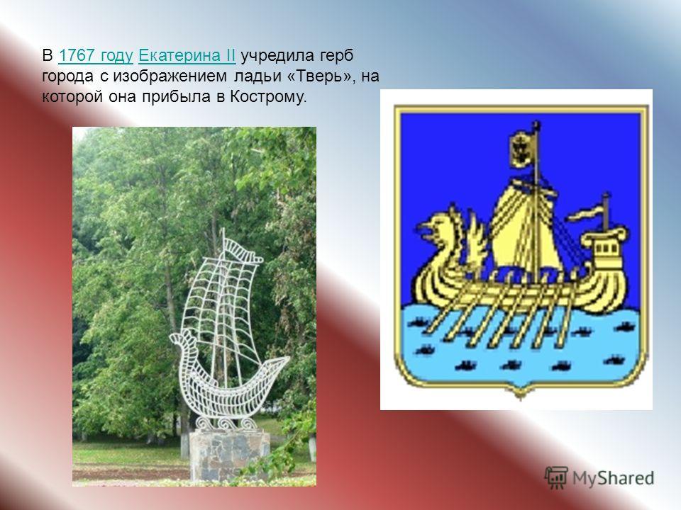 В 1767 году Екатерина II учредила герб города с изображением ладьи «Тверь», на которой она прибыла в Кострому.1767 годуЕкатерина II