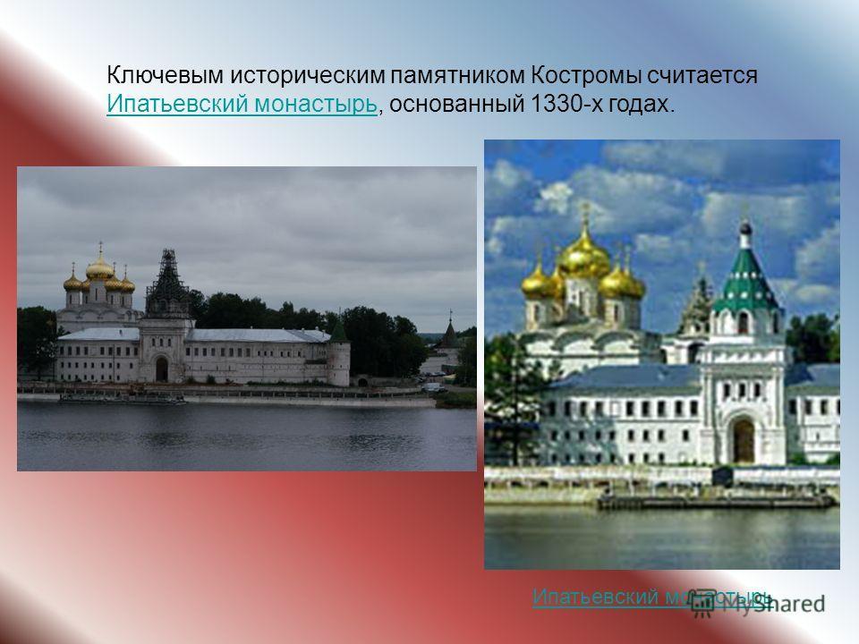 Ключевым историческим памятником Костромы считается Ипатьевский монастырь, основанный 1330-х годах. Ипатьевский монастырь
