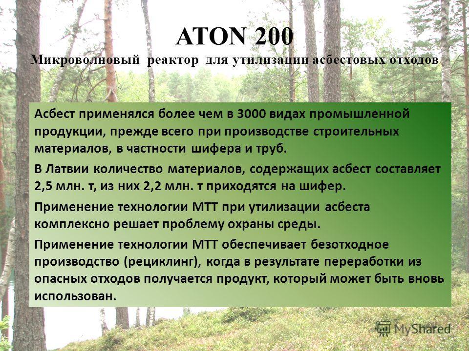 ATON 200 Микроволновый реактор для утилизации асбестовых отходов Асбест применялся более чем в 3000 видах промышленной продукции, прежде всего при производстве строительных материалов, в частности шифера и труб. В Латвии количество материалов, содерж