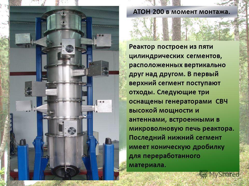 АТОН 200 в момент монтажа. Реактор построен из пяти цилиндрических сегментов, расположенных вертикально друг над другом. В первый верхний сегмент поступают отходы. Следующие три оснащены генераторами СВЧ высокой мощности и антеннами, встроенными в ми