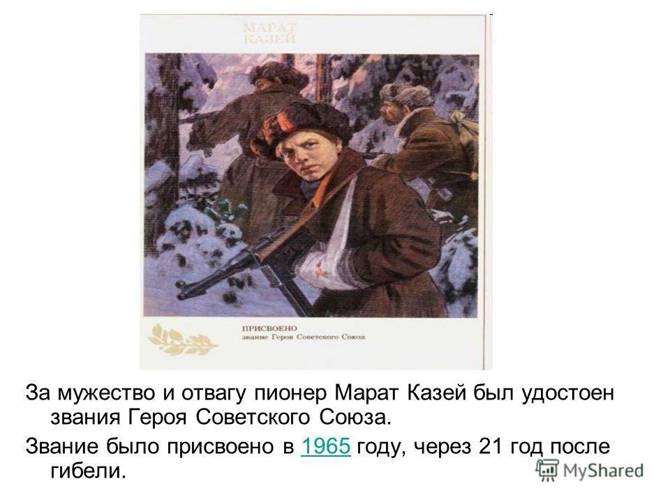 За мужество и отвагу пионер Марат Казей был удостоен звания Героя Советского Союза. Звание было присвоено в 1965 году, через 21 год после гибели.1965