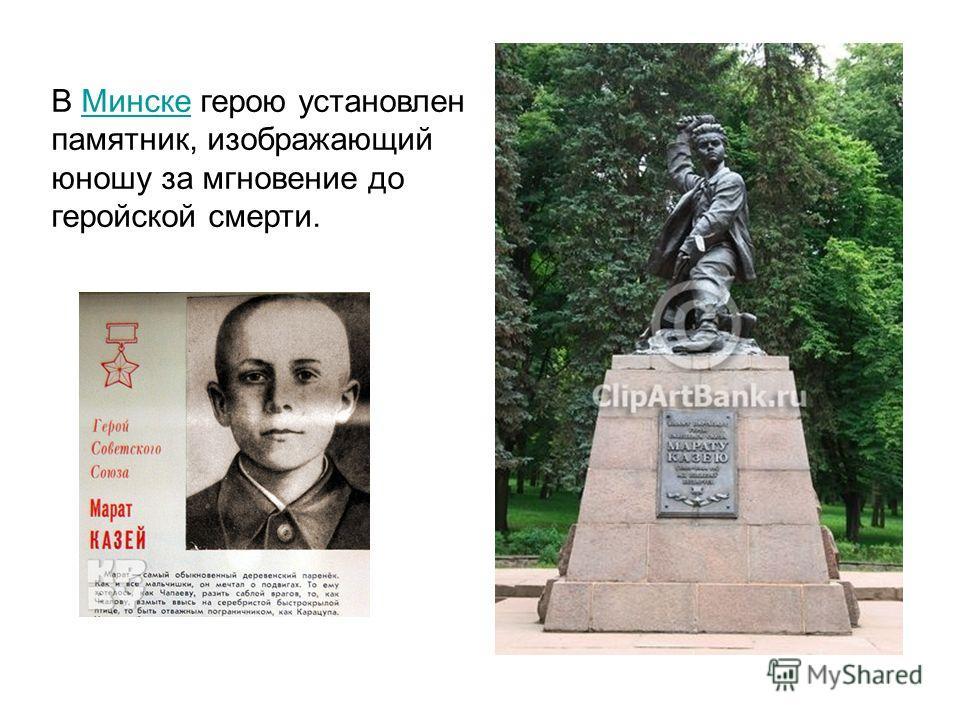 В Минске герою установлен памятник, изображающий юношу за мгновение до геройской смерти.Минске