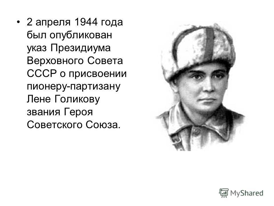 2 апреля 1944 года был опубликован указ Президиума Верховного Совета СССР о присвоении пионеру-партизану Лене Голикову звания Героя Советского Союза.