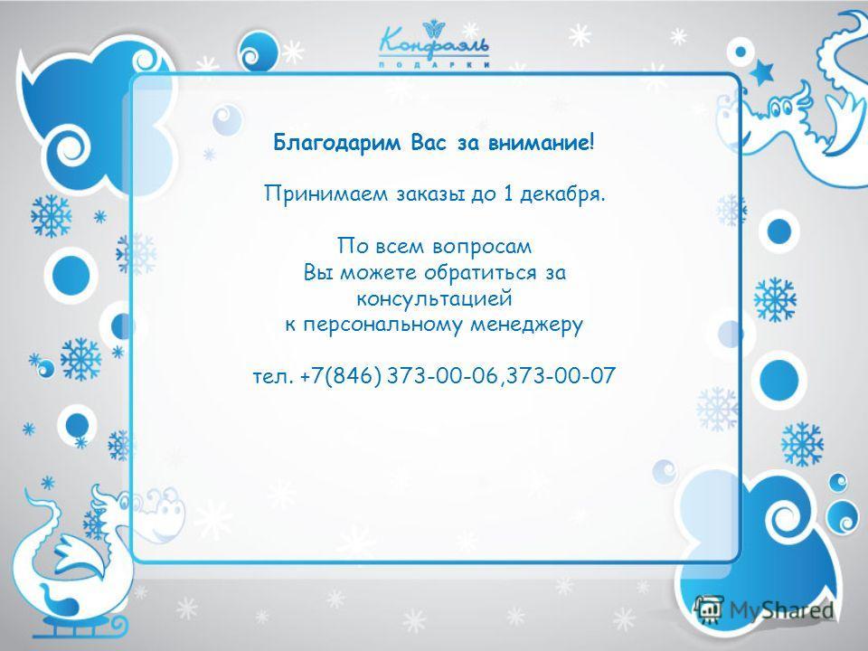Благодарим Вас за внимание! Принимаем заказы до 1 декабря. По всем вопросам Вы можете обратиться за консультацией к персональному менеджеру тел. +7(846) 373-00-06,373-00-07