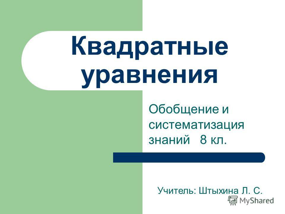 Квадратные уравнения Обобщение и систематизация знаний 8 кл. Учитель: Штыхина Л. С.