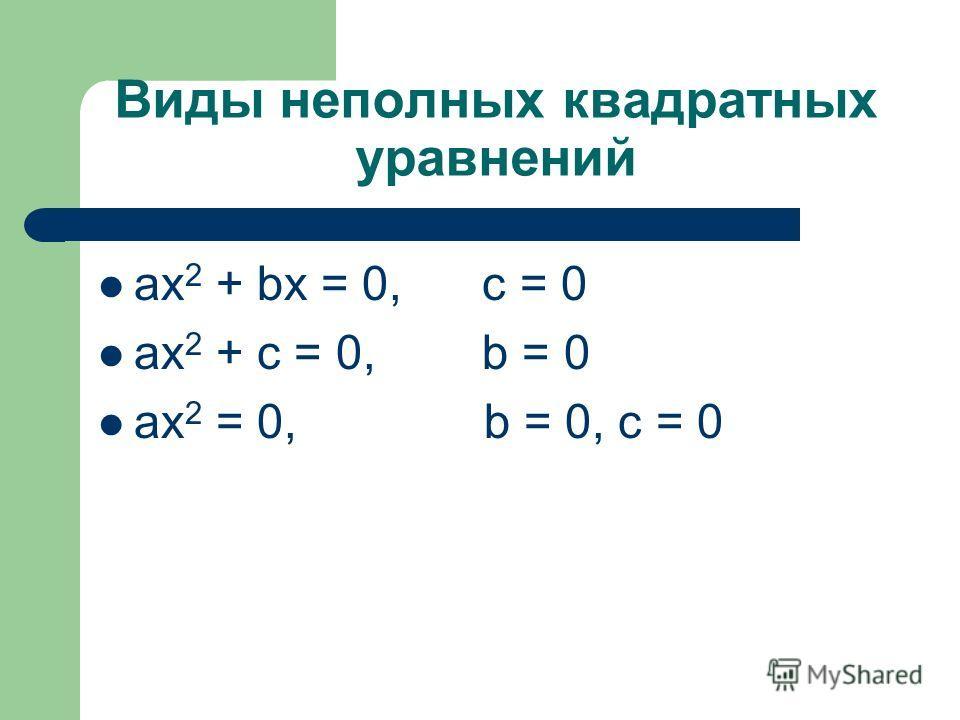 Виды неполных квадратных уравнений ax 2 + bх = 0, c = 0 ax 2 + c = 0, b = 0 ax 2 = 0, b = 0, c = 0
