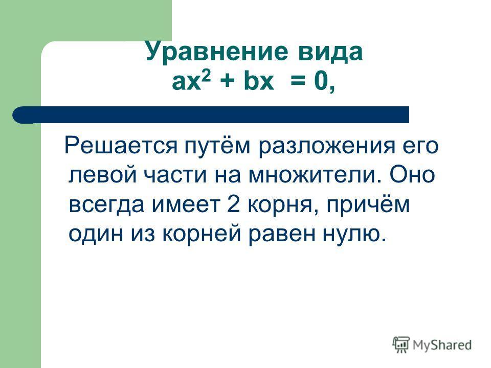 Уравнение вида ax 2 + bх = 0, Решается путём разложения его левой части на множители. Оно всегда имеет 2 корня, причём один из корней равен нулю.