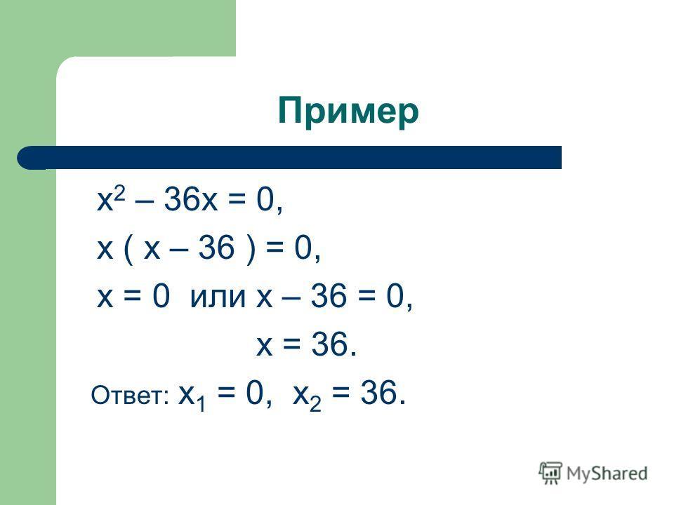 Пример х 2 – 36х = 0, х ( х – 36 ) = 0, х = 0 или х – 36 = 0, х = 36. Ответ: х 1 = 0, х 2 = 36.