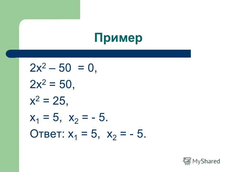 Пример 2х 2 – 50 = 0, 2х 2 = 50, х 2 = 25, х 1 = 5, х 2 = - 5. Ответ: х 1 = 5, х 2 = - 5.