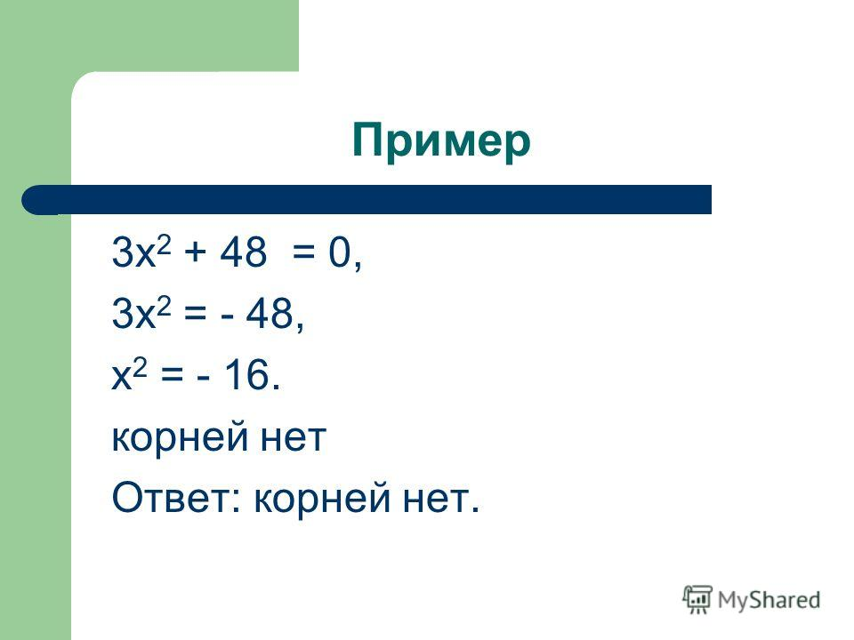 Пример 3х 2 + 48 = 0, 3х 2 = - 48, х 2 = - 16. корней нет Ответ: корней нет.