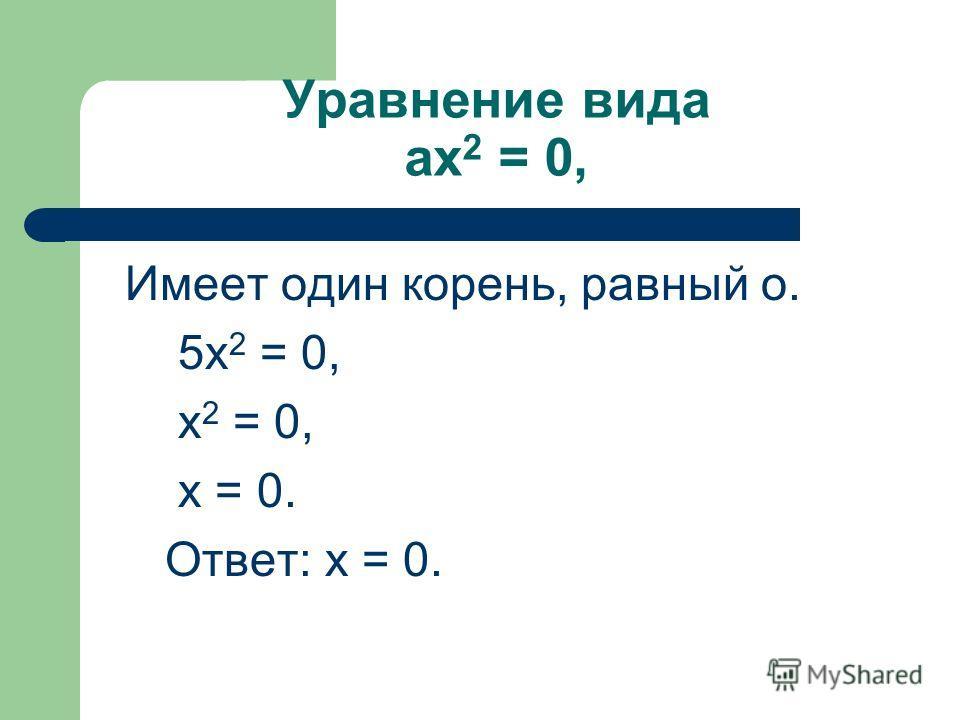 Уравнение вида ax 2 = 0, Имеет один корень, равный о. 5х 2 = 0, х 2 = 0, х = 0. Ответ: х = 0.
