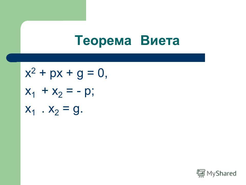 Теорема Виета x 2 + pх + g = 0, х 1 + х 2 = - p; х 1. х 2 = g.