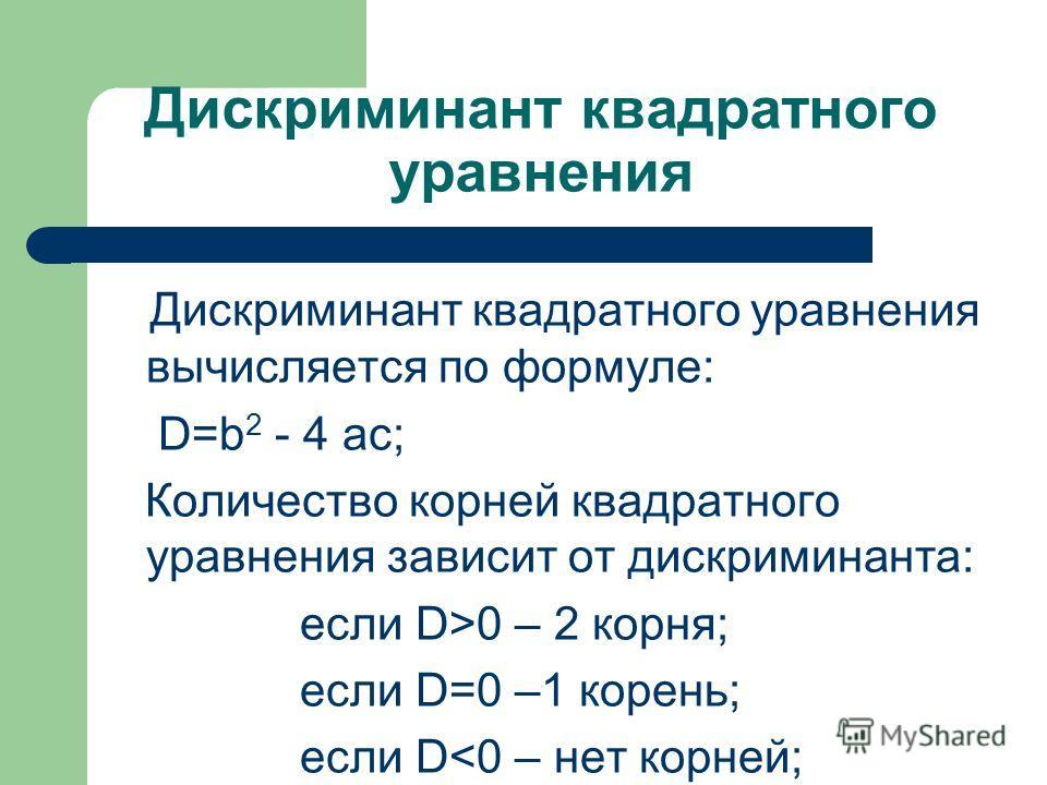 Дискриминант квадратного уравнения Дискриминант квадратного уравнения вычисляется по формуле: D=b 2 - 4 ac; Количество корней квадратного уравнения зависит от дискриминанта: если D>0 – 2 корня; если D=0 –1 корень; если D