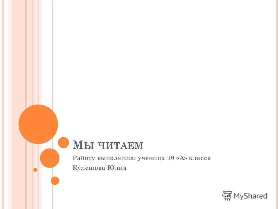 М Ы ЧИТАЕМ Работу выполнила: ученица 10 «А» класса Кулешова Юлия