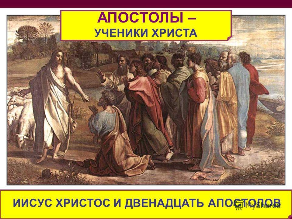ИИСУС ХРИСТОС И ДВЕНАДЦАТЬ АПОСТОЛОВ АПОСТОЛЫ – УЧЕНИКИ ХРИСТА